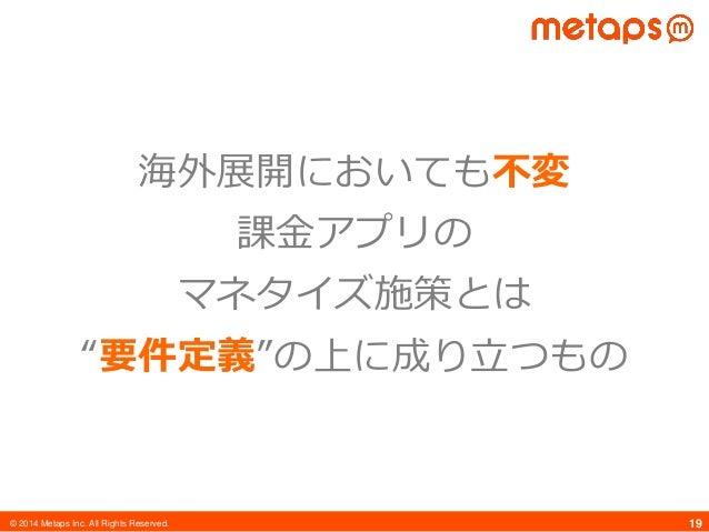 "© 2014 Metaps Inc. All Rights Reserved. 19 海外展開においても不変 課金アプリの マネタイズ施策とは ""要件定義""の上に成り立つもの"