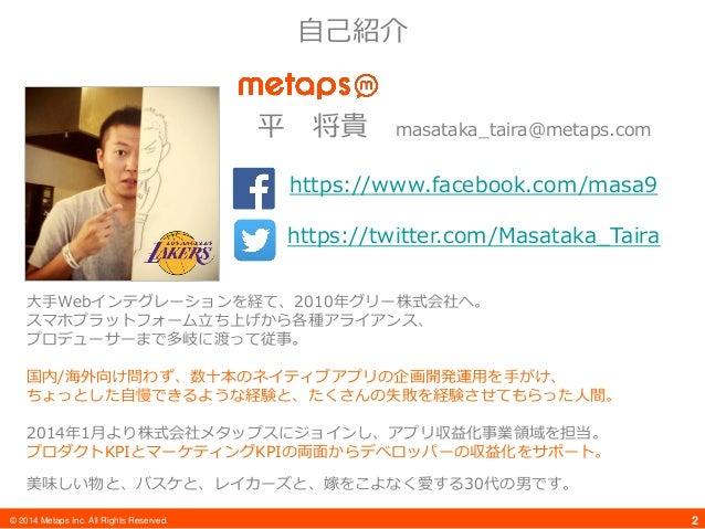 © 2014 Metaps Inc. All Rights Reserved. 2 自己紹介 平 将貴 masataka_taira@metaps.com https://www.facebook.com/masa9 https://twitt...