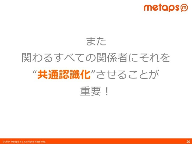 """© 2014 Metaps Inc. All Rights Reserved. 20 また 関わるすべての関係者にそれを """"共通認識化""""させることが 重要!"""