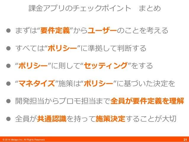 "© 2014 Metaps Inc. All Rights Reserved. 21  まずは""要件定義""からユーザーのことを考える  すべては""ポリシー""に準拠して判断する  ""ポリシー""に則して""セッティング""をする  ""マネタイズ..."
