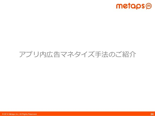 © 2014 Metaps Inc. All Rights Reserved. 24 アプリ内広告マネタイズ手法のご紹介