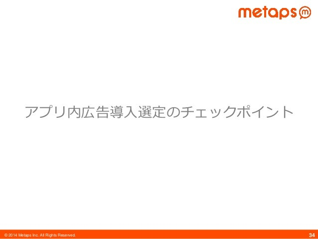 © 2014 Metaps Inc. All Rights Reserved. 34 アプリ内広告導入選定のチェックポイント
