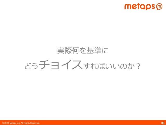© 2014 Metaps Inc. All Rights Reserved. 35 実際何を基準に どうチョイスすればいいのか?