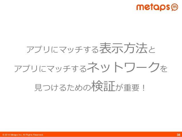 © 2014 Metaps Inc. All Rights Reserved. 38 アプリにマッチする表示方法と アプリにマッチするネットワークを 見つけるための検証が重要!