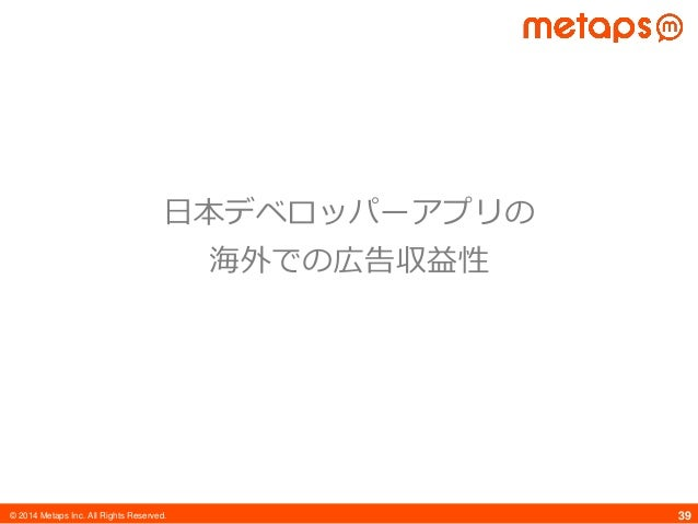 © 2014 Metaps Inc. All Rights Reserved. 39 日本デベロッパーアプリの 海外での広告収益性