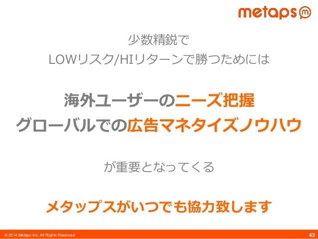 © 2014 Metaps Inc. All Rights Reserved. 43 少数精鋭で LOWリスク/HIリターンで勝つためには 海外ユーザーのニーズ把握 グローバルでの広告マネタイズノウハウ が重要となってくる メタップスがいつでも...