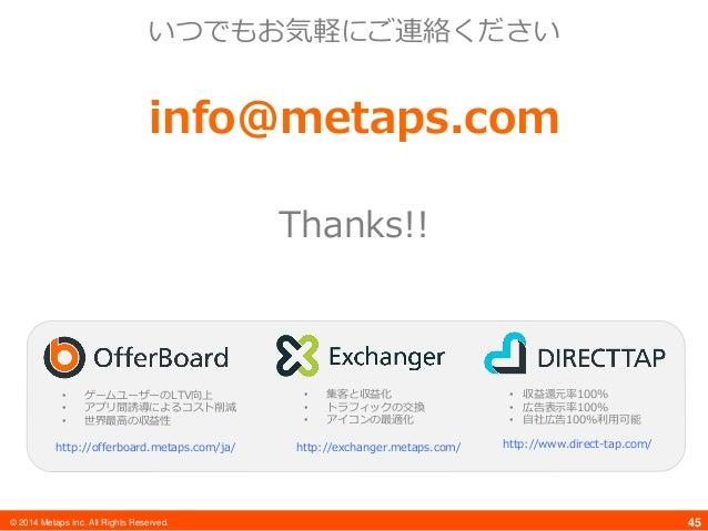 © 2014 Metaps Inc. All Rights Reserved. 45 いつでもお気軽にご連絡ください info@metaps.com Thanks!! • ゲームユーザーのLTV向上 • アプリ間誘導によるコスト削減 • 世界最...