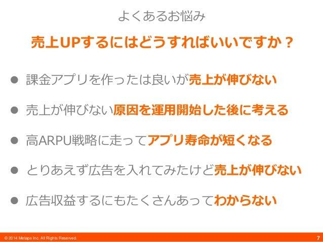 © 2014 Metaps Inc. All Rights Reserved. 7 よくあるお悩み 売上UPするにはどうすればいいですか?  課金アプリを作ったは良いが売上が伸びない  売上が伸びない原因を運用開始した後に考える  高AR...