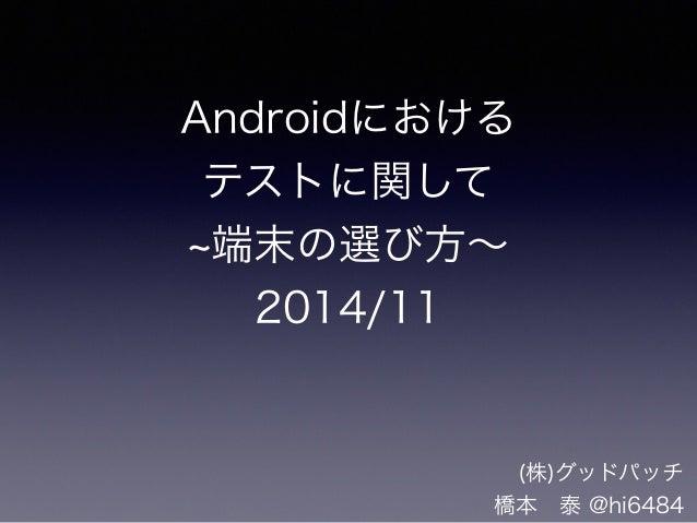 Androidにおける  テストに関して  ~端末の選び方~  2014/11  (株)グッドパッチ  橋本 泰 @hi6484