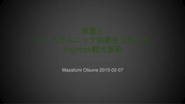 執着と ツァイガルニック効果を活かした Ingress観光振興 日本Androidの会横須賀支部2月定例会 Masafumi Otsune 2015-02-07