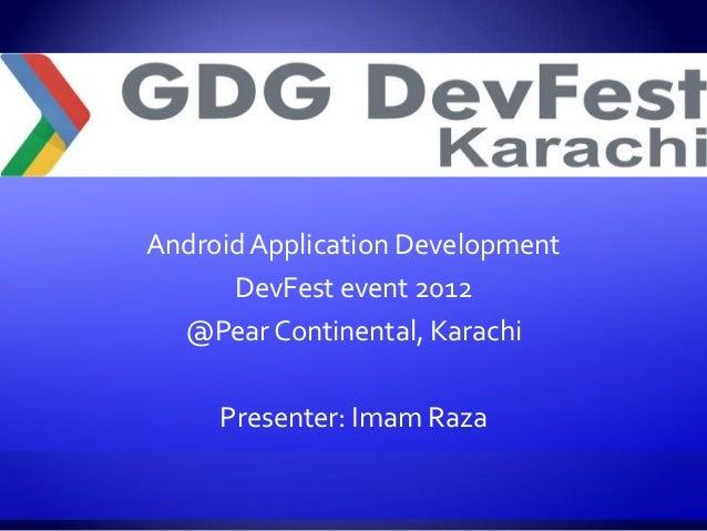 Android Application Development      DevFest event 2012  @Pear Continental, Karachi     Presenter: Imam Raza