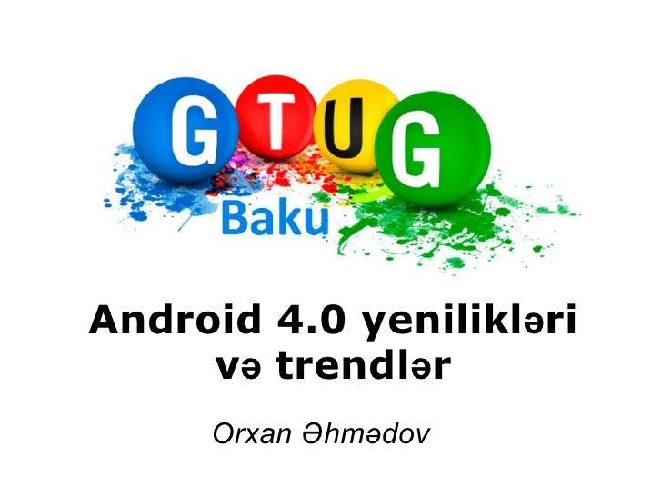 Android 4.0 yenilikləri<br />və trendlər<br />Orxan Əhmədov<br />