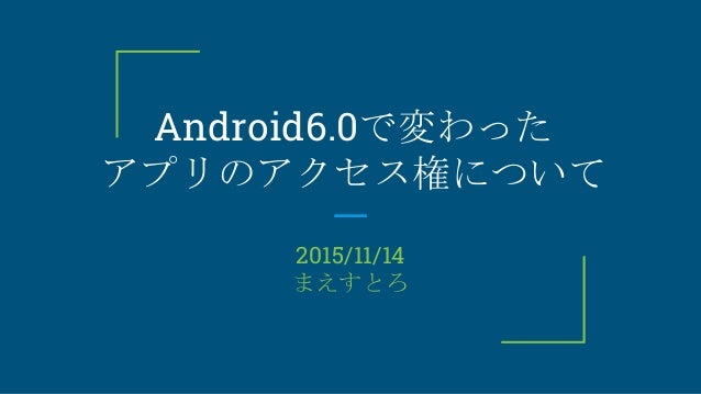 Android6.0で変わった アプリのアクセス権について 2015/11/14 まえすとろ
