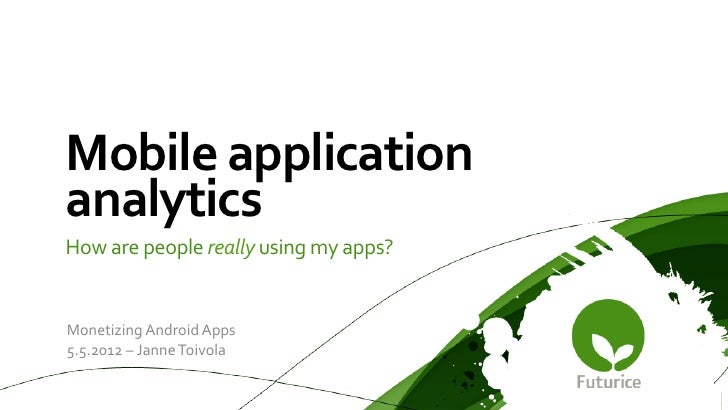 Mobile	  application	  analytics	  How	  are	  people	  really	  using	  my	  apps?	  Monetizing	  Android	  Apps	  5.5.20...