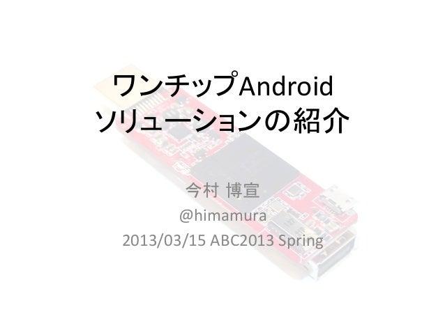 ワンチップAndroid ソリューションの紹介        今村 博宣         @himamura  2013/03/15 ABC2013 Spring