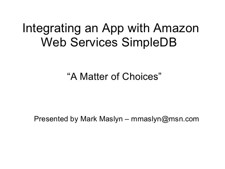 """Integrating an App with Amazon Web ServicesSimpleDB  """" A Matter of Choices"""" Presented by Mark Maslyn – mmaslyn@msn.com"""