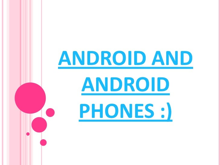 ANDROID AND  ANDROID  PHONES :)