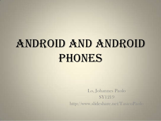 Android and Android      Phones                Lo, Johannes Paolo                      SY1219       http://www.slideshare....