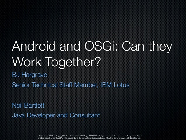 Android and OSGi | Copyright © Neil Bartlett and IBM Corp., 2007-2008. All rights reserved. Source code in this presentati...