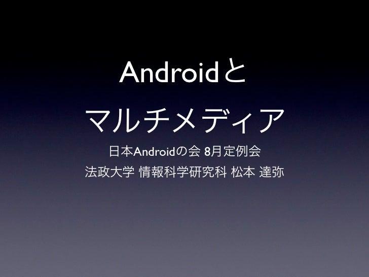 Androidとマルチメディア  日本Androidの会 8月定例会法政大学 情報科学研究科 松本 達弥