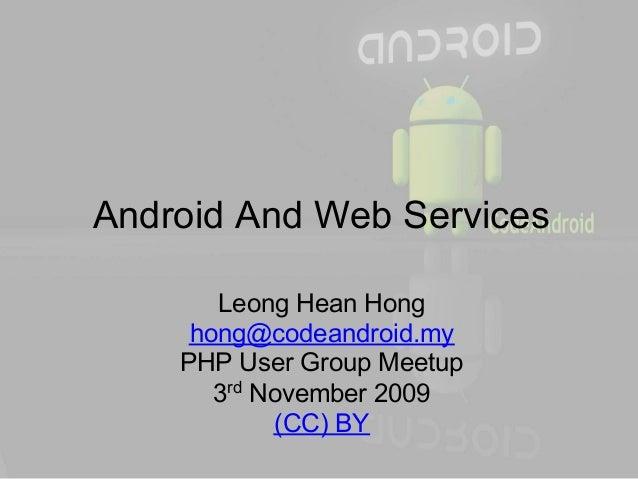 Android And Web Services       Leong Hean Hong     hong@codeandroid.my    PHP User Group Meetup       3rd November 2009   ...