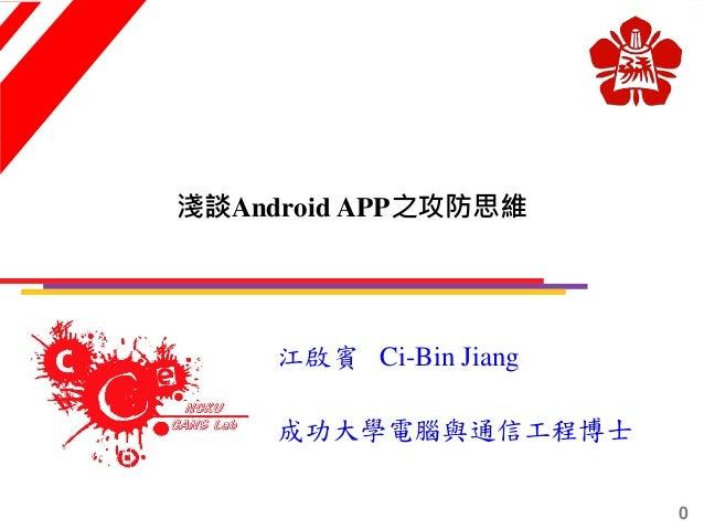 淺談Android APP之攻防思維 江啟賓 Ci-Bin Jiang 成功大學電腦與通信工程博士 0