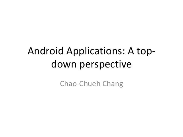 Android Applications: A top- down perspective Chao-Chueh Chang