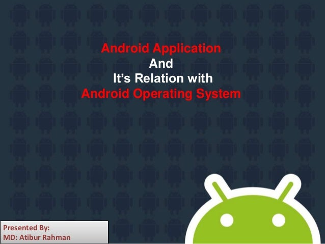 Android Application And It's Relation with Android Operating System Presented By: MD: Atibur Rahman