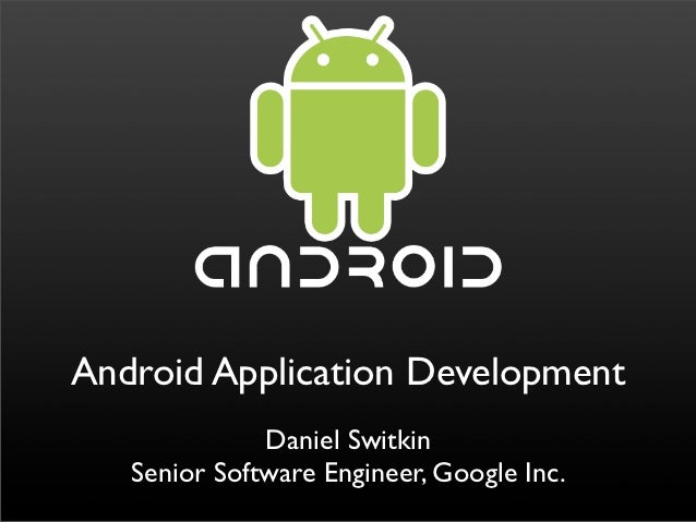 Android Application Development              Daniel Switkin   Senior Software Engineer, Google Inc.