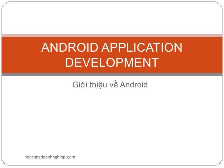 ANDROID APPLICATION          DEVELOPMENT                    Giới thiệu về Androidhoccungdoanhnghiep.com