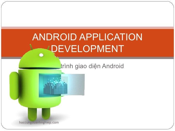 ANDROID APPLICATION          DEVELOPMENT                Lập trình giao diện Androidhoccungdoanhnghiep.com