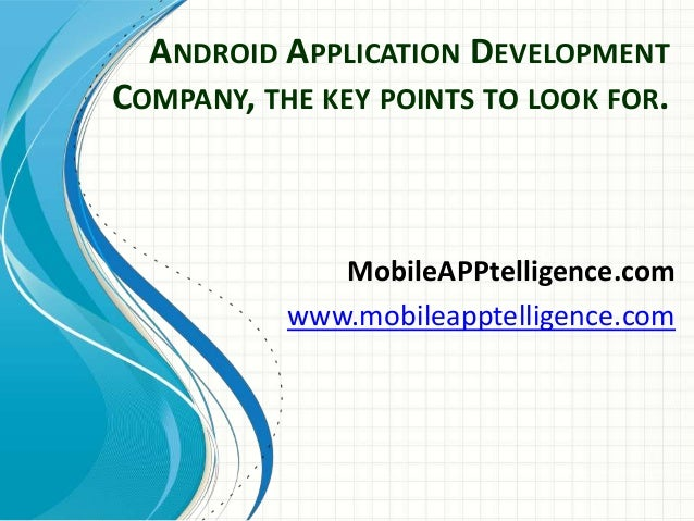 ANDROID APPLICATION DEVELOPMENT COMPANY, THE KEY POINTS TO LOOK FOR. MobileAPPtelligence.com www.mobileapptelligence.com
