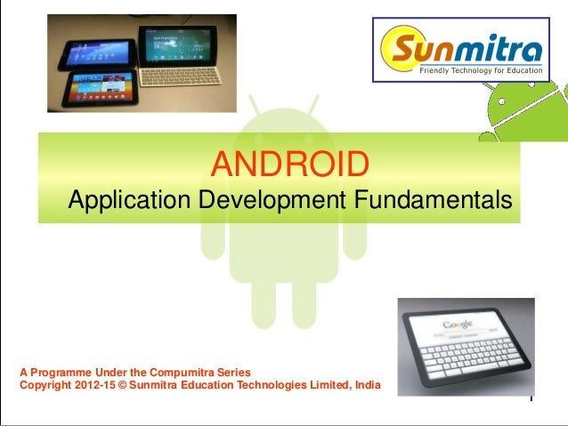 ANDROID Application Development Fundamentals 1 A Programme Under the Compumitra Series Copyright 2012-15 © Sunmitra Educat...