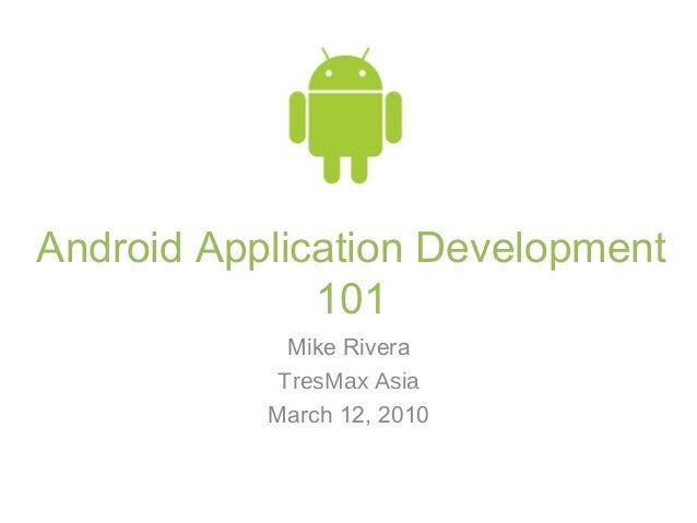 Android Application Development 101 Mike Rivera TresMax Asia March 12, 2010