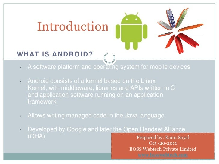 IntroductionW H AT I S A N D R O I D ?•   A software platform and operating system for mobile devices•   Android consists ...