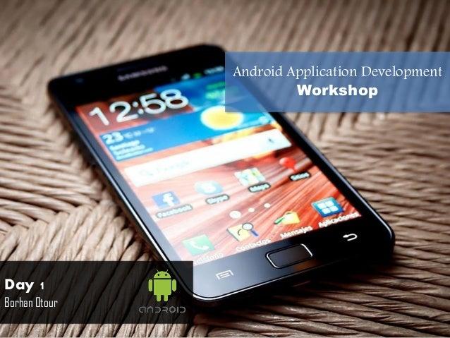 Android Application Development Workshop  Day 1 Borhan Otour