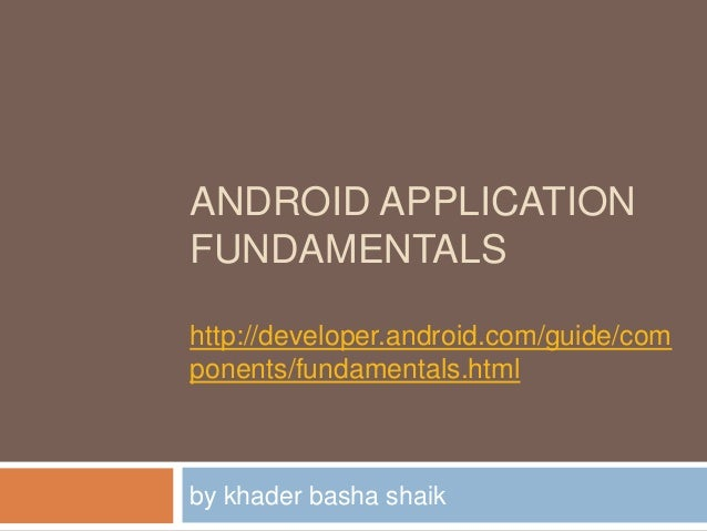 ANDROID APPLICATIONFUNDAMENTALShttp://developer.android.com/guide/components/fundamentals.htmlby khader basha shaik