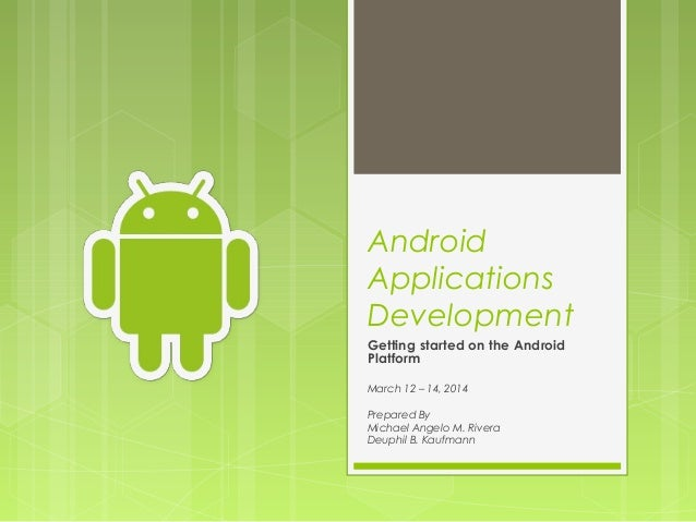 Android Applications Development Getting started on the Android Platform  March 12 – 14, 2014 Prepared By Michael Angelo M...