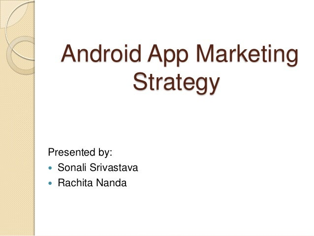 Android App Marketing        StrategyPresented by: Sonali Srivastava Rachita Nanda