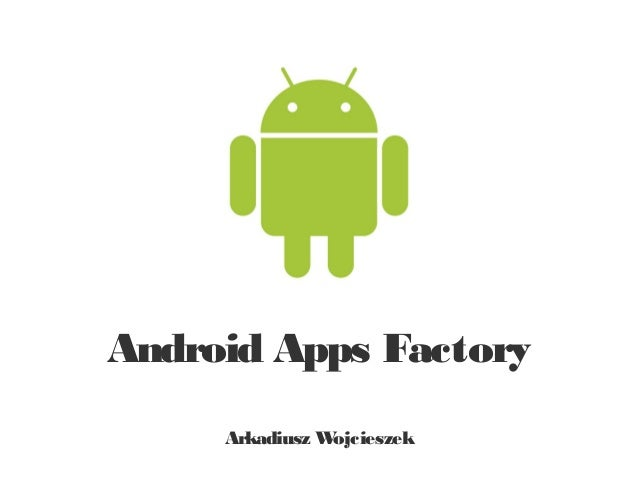 Android Apps Factory     Arkadiusz Wojcieszek