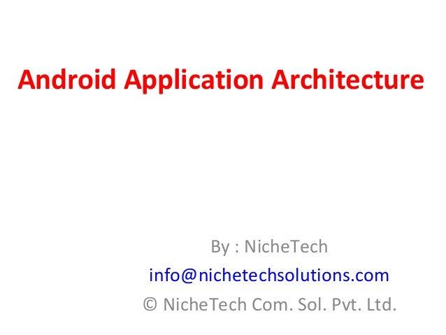 Android Application Architecture By : NicheTech info@nichetechsolutions.com © NicheTech Com. Sol. Pvt. Ltd.