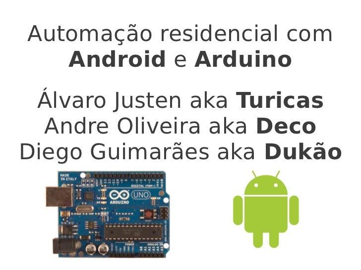 Automação residencial com   Android e Arduino Álvaro Justen aka Turicas  Andre Oliveira aka DecoDiego Guimarães aka Dukão
