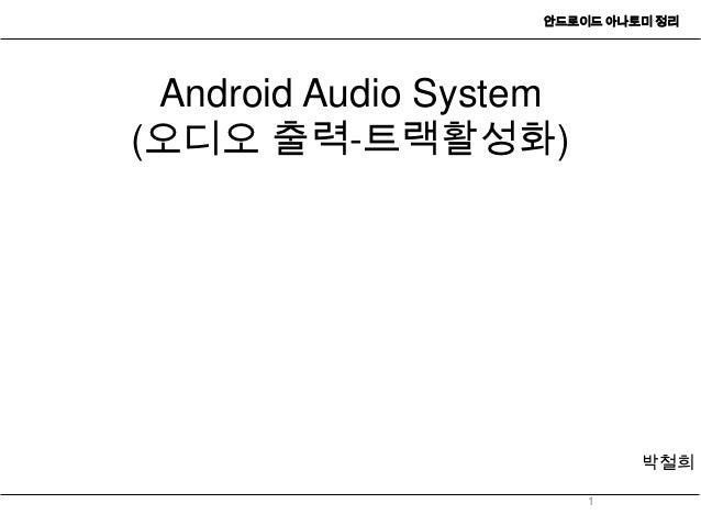 안드로이드 아나토미 정리 Android Audio System(오디오 출력-트랙활성화)                            박철희                        1