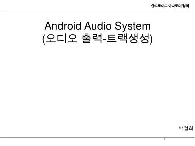 안드로이드 아나토미 정리 Android Audio System(오디오 출력-트랙생성)                             박철희                        1