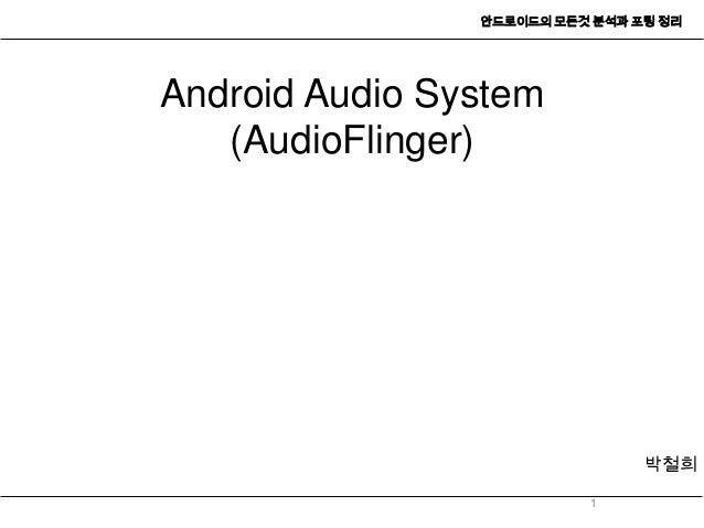 안드로이드의 모든것 분석과 포팅 정리Android Audio System   (AudioFlinger)                                박철희                          1