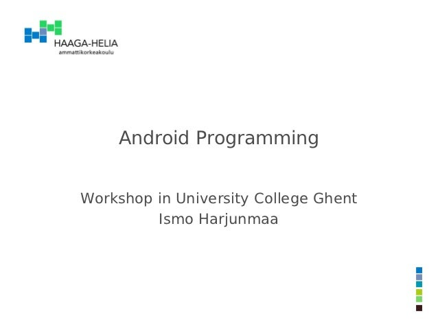 Android ProgrammingWorkshop in University College Ghent         Ismo Harjunmaa