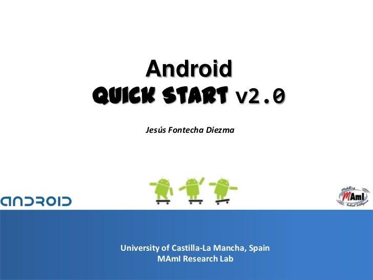 AndroidQuick Start v2.0        Jesús Fontecha Diezma  University of Castilla-La Mancha, Spain           MAmI Research Lab ...