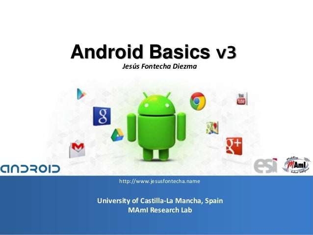 1 University of Castilla-La Mancha, Spain MAmI Research Lab Android Basics v3 Jesús Fontecha Diezma http://www.jesusfontec...
