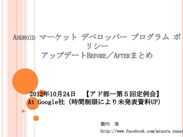 ANDROID マーケット デベロッパー プログラム ポ               リシー        アップデートBEFORE/AFTERまとめ   2012年10月24日 【アド部ー第5回定例会】  At Google社(時間制限により...