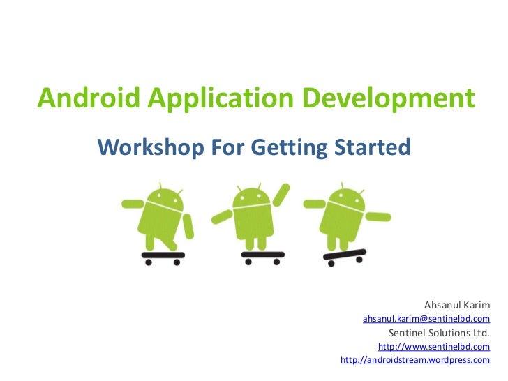 Android Application Development    Workshop For Getting Started                                            Ahsanul Karim  ...